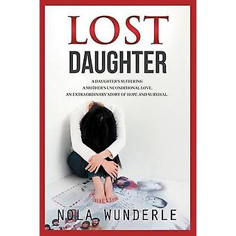 Lost Daughter A Daughters Suffering a Mothers Unconditional Love an Extraordinary Story of Hope and Survival. by Wunderle & Nola