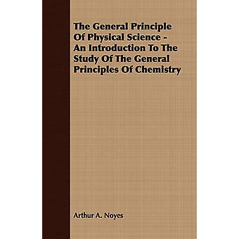 The General Principle Of Physical Science  An Introduction To The Study Of The General Principles Of Chemistry by Noyes & Arthur A.