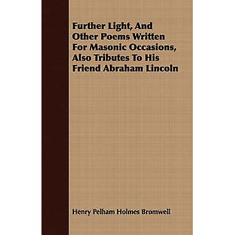 Further Light And Other Poems Written For Masonic Occasions Also Tributes To His Friend Abraham Lincoln by Bromwell & Henry Pelham Holmes