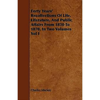 Forty Years Recollections of Life Literature and Public Affairs from 1830 to 1870. in Two Volumes Vol I by MacKay & Charles