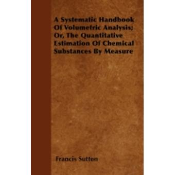 A Systematic Handbook Of Volumetric Analysis Or The Quantitative Estimation Of Chemical Substances By Measure by Sutton & Francis