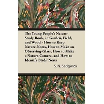 The Young Peoples NatureStudy Book in Garden Field and Wood  How to Keep NatureNotes How to Make an ObservingGlass How to Make a NatureCamera and How to Identify Birds Nests by Sedgwick & S. N.