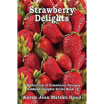 Strawberry Delights Cookbook A Collection of Strawberry Recipes by Hood & Karen Jean Matsko