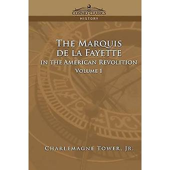 The Marquis de La Fayette in the American Revolution Volume 1 by Tower & Charlemagne & Jr.