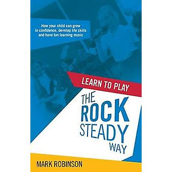 Learn To Play The Rocksteady Way How your child can grow in confidence develop life skills and have fun learning music by Robinson & Mark