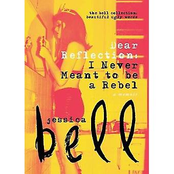 Dear Reflection I Never Meant to be a Rebel by Bell & Jessica