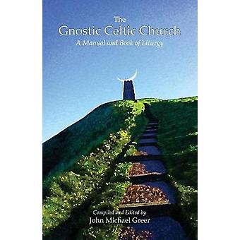 The Gnostic Celtic Church A Manual and Book of Liturgy by Greer & John Michael