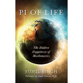 Pi of Life - The Hidden Happiness of Mathematics by Sunil Singh - 9781