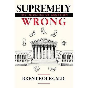 Supremely Wrong - The Injustice of Abortion by Brent Boles M.D. - 9781