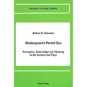 Shakespeare's Parted Eye - Perception - Knowledge and Meaning in the S