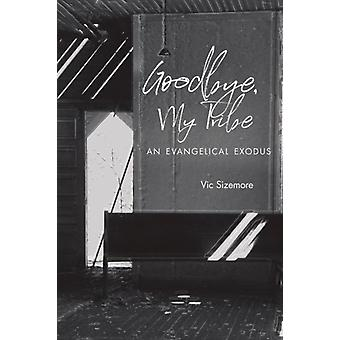 Goodbye My Tribe  An Evangelical Exodus by Vic Sizemore