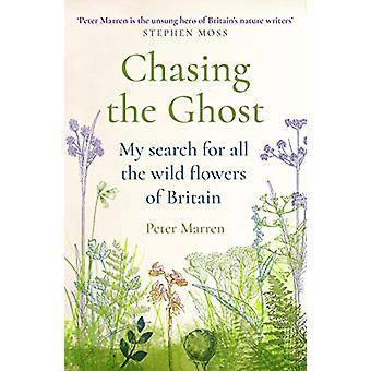 Chasing the Ghost - My Search for all the Wild Flowers of Britain by P