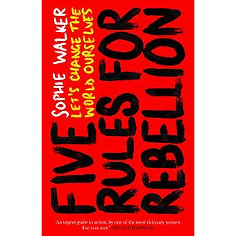 Five Rules for Rebellion - Let's Change the World Ourselves by Sophie