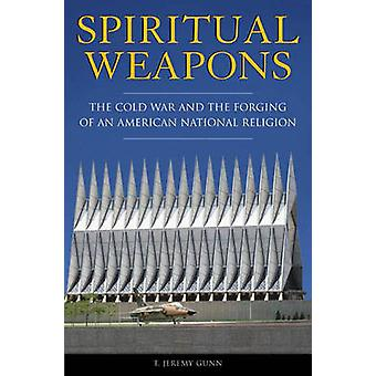 Spiritual Weapons - The Cold War and the Forging of an American Nation