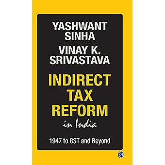 Indirect Tax Reform in India - 1947 To GST and Beyond by Yashwant Sinh