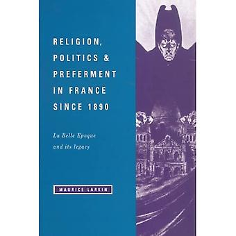 Religion, Politics and Preferment in France Since 1890 LA Belle Epoque and Its Legacy