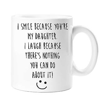 I Smile Because You Are My Daughter, I Laugh Because There's Nothing You Can Do About It Mug
