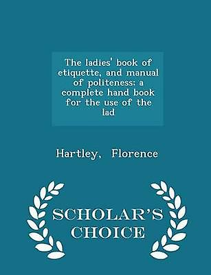 The ladies book of etiquette and manual of politeness a complete hand book for the use of the lad  Scholars Choice Edition by Florence & Hartley