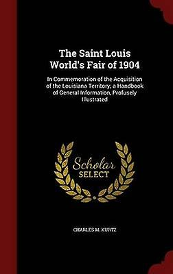 The Saint Louis Worlds Fair of 1904 In Commemoration of the Acquisition of the Louisiana Territory a Handbook of General Information Profusely Illustrated by Kurtz & Charles M.