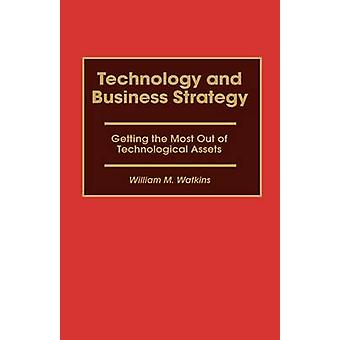 Technology and Business Strategy Getting the Most Out of Technological Assets by Watkins & William M.