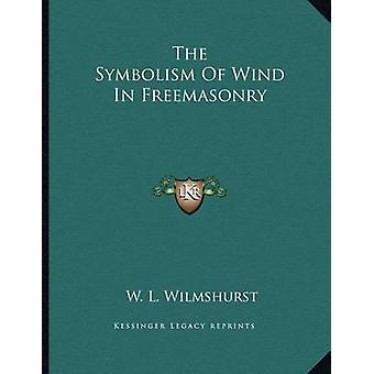 The Symbolism of Wind in Freemasonry by W L Wilmshurst - 978116307196