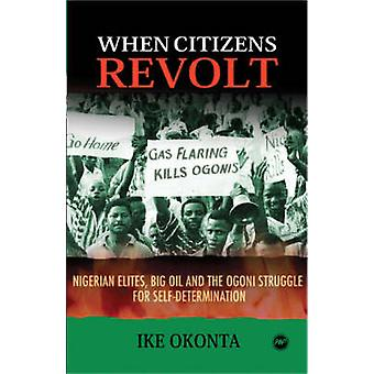 When Citizens Revolt - Nigerian Elites - Big Oil and the Ogoni Struggl