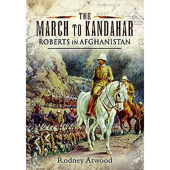 The March to Kandahar - Roberts in Afghanistan by Rodney Atwood - 9781