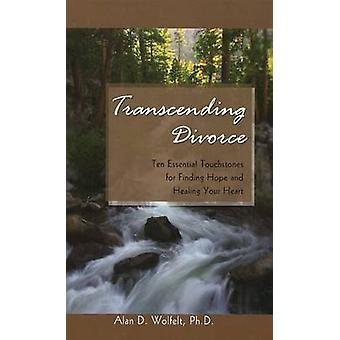 Transcending Divorce - Ten Essential Touchstones for Finding Hope and