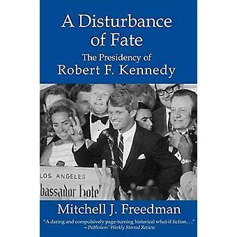 A Disturbance of Fate the Presidency of Robert F. Kennedy by Freedman & Mitchell J.