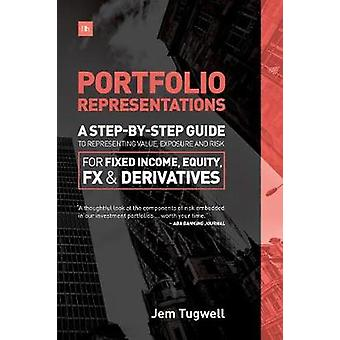 Portfolio Representations A StepByStep Guide to Representing Value Exposure and Risk for Fixed Income Equity FX and Derivatives by Tugwell & Jem