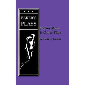 Stalker Mom and Other Plays by Jenkins & Diana R.