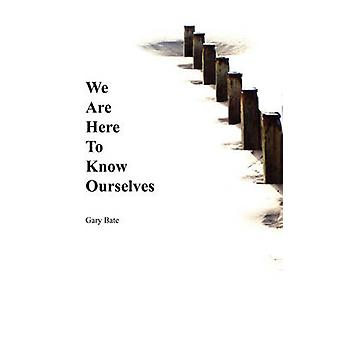 We Are Here to Know Ourselves by Bate & Gary