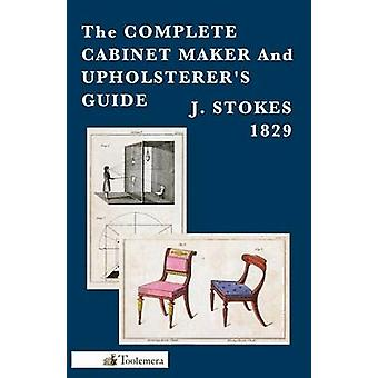 The Complete Cabinet Maker and Upholsterers Guide by Stokes & J.