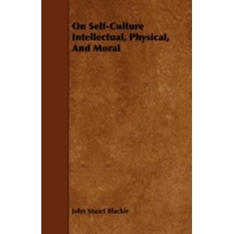 On SelfCulture Intellectual Physical and Moral by Blackie & John Stuart