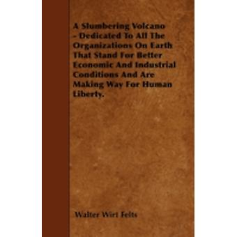 A Slumbering Volcano  Dedicated To All The Organizations On Earth That Stand For Better Economic And Industrial Conditions And Are Making Way For Human Liberty. by Felts & Walter Wirt