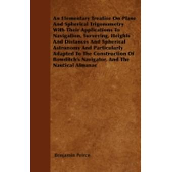 An Elementary Treatise On Plane And Spherical Trigonometry  With Their Applications To Navigation Surveying Heights And Distances And Spherical Astronomy And Particularly Adapted To The Construction by Peirce & Benjamin