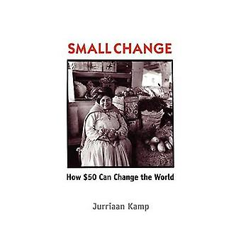 Small Change How Fifty Dollars Can Change the World by Kamp & Jurriaan