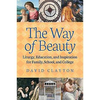 The Way of Beauty Liturgy Education and Inspiration for Family School and College by Clayton & David