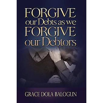 Forgive Our Debts as We Forgive Our Debtors by Balogun & Grace Dola