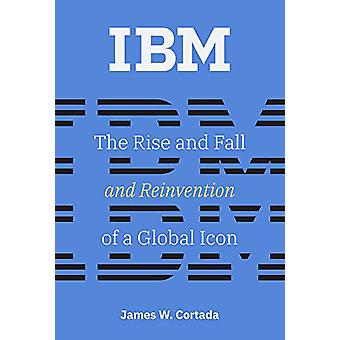 IBM - The Rise and Fall and Reinvention of a Global Icon by James W. C