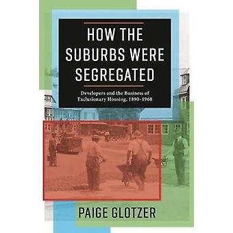 How the Suburbs Were Segregated  Developers and the Business of Exclusionary Housing 18901960 by Paige Glotzer