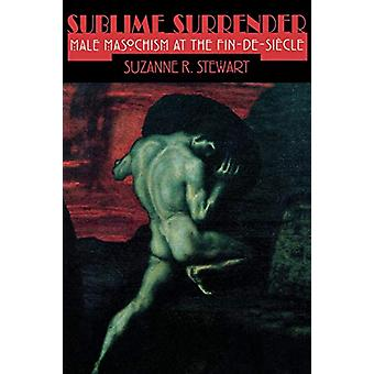 Sublime Surrender - Male Masochism at the Fin-de-siecle by Suzanne Ste