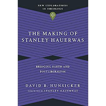 The Making of Stanley Hauerwas - Bridging Barth and Postliberalism by