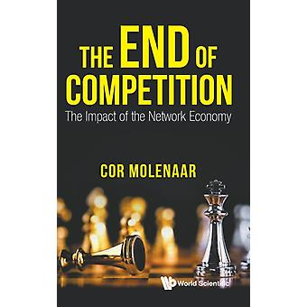 End Of Competition The The Impact Of The Network Economy by C N A Molenaar