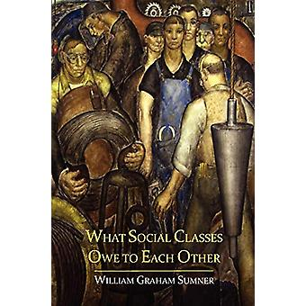 What Social Classes Owe to Each Other by William Graham Sumner - 9781