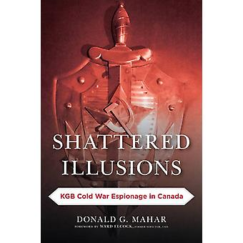 Shattered Illusions - KGB Cold War Espionage in Canada by Donald G. Ma