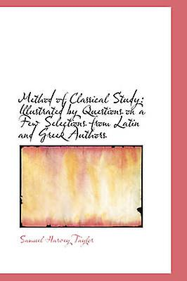 Method of Classical Study Illustrated by Questions on a Few Selections from Latin and Greek Authors by Taylor & Samuel Harvey