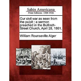Våre borgerkrigen sett fra prekestolen en preken forkynte i BulfinchStreet kirken April 28 1861. av Alger & William Rounseville