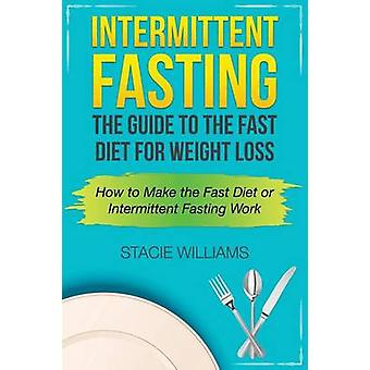 Intermittent Fasting The Guide to the Fast Diet for Weight Loss by Williams & Stacie