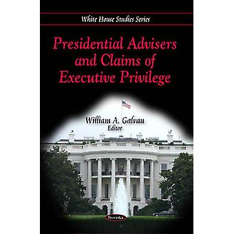 Presidential Advisers and Claims of Executive Privilege by William A.